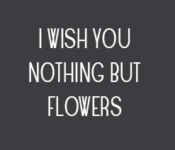 I wish you nothing but flowers